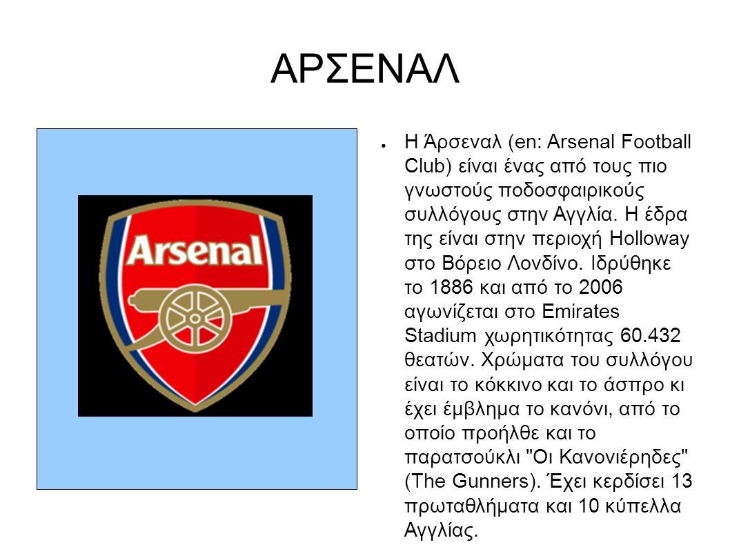 ΑΡΣΕΝΑΛ ● Η Άρσεναλ (en: Arsenal Football Club) είναι ένας από τους πιο γνωστούς ποδοσφαιρικούς συλλόγους στην Αγγλία. Η έδρα της είναι στην περιοχή H