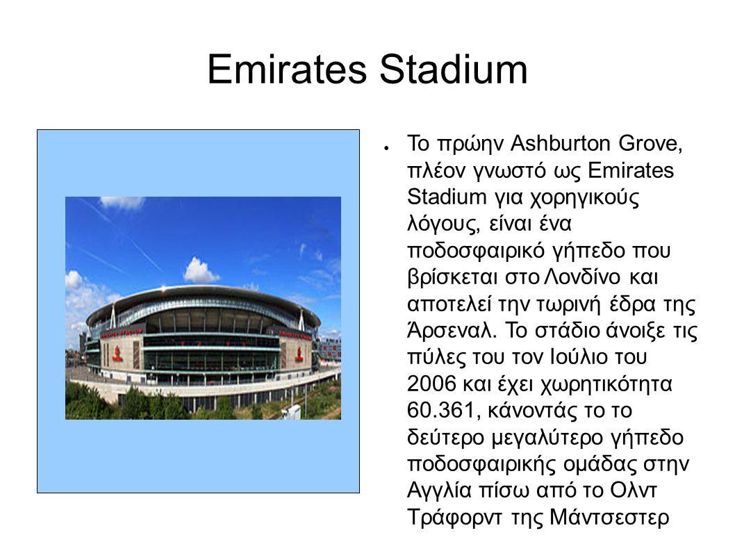 Emirates Stadium ● Το πρώην Ashburton Grove, πλέον γνωστό ως Emirates Stadium για χορηγικούς λόγους, είναι ένα ποδοσφαιρικό γήπεδο που βρίσκεται στο Λονδίνο και αποτελεί την τωρινή έδρα της Άρσεναλ.