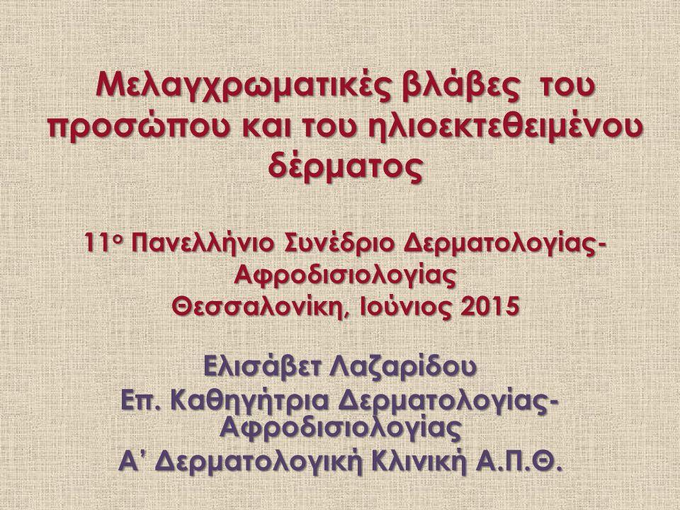 Μελαγχρωματικές βλάβες του προσώπου και του ηλιοεκτεθειμένου δέρματος 11 ο Πανελλήνιο Συνέδριο Δερματολογίας- Αφροδισιολογίας Θεσσαλονίκη, Ιούνιος 2015 Ελισάβετ Λαζαρίδου Επ.
