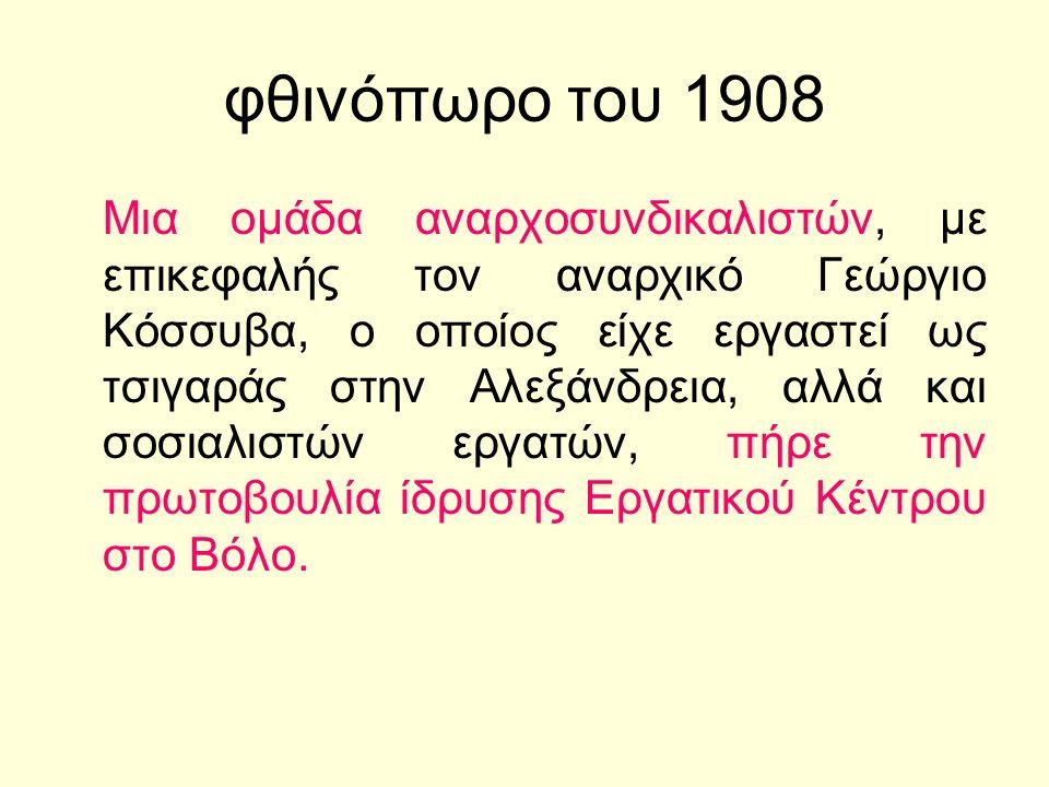 φθινόπωρο του 1908 Μια ομάδα αναρχοσυνδικαλιστών, με επικεφαλής τον αναρχικό Γεώργιο Κόσσυβα, ο οποίος είχε εργαστεί ως τσιγαράς στην Αλεξάνδρεια, αλλά και σοσιαλιστών εργατών, πήρε την πρωτοβουλία ίδρυσης Εργατικού Κέντρου στο Βόλο.