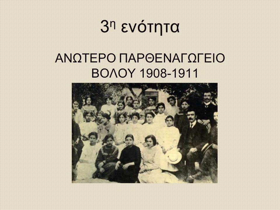 3 η ενότητα ΑΝΩΤΕΡΟ ΠΑΡΘΕΝΑΓΩΓΕΙΟ ΒΟΛΟΥ 1908-1911