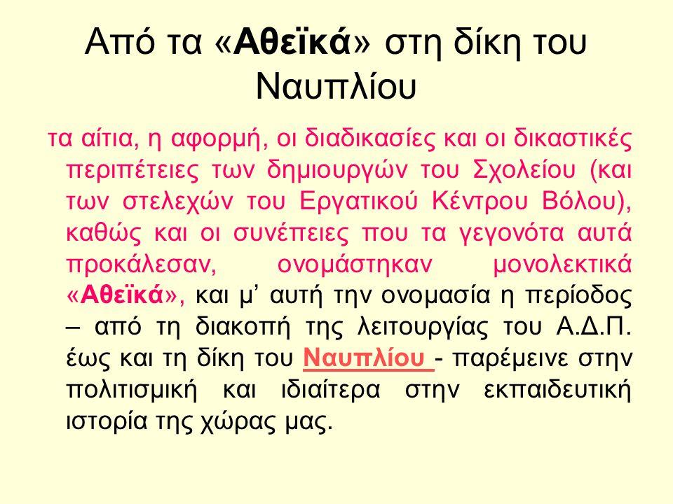 Από τα «Αθεϊκά» στη δίκη του Ναυπλίου τα αίτια, η αφορμή, οι διαδικασίες και οι δικαστικές περιπέτειες των δημιουργών του Σχολείου (και των στελεχών του Εργατικού Κέντρου Βόλου), καθώς και οι συνέπειες που τα γεγονότα αυτά προκάλεσαν, ονομάστηκαν μονολεκτικά «Αθεϊκά», και μ' αυτή την ονομασία η περίοδος – από τη διακοπή της λειτουργίας του Α.Δ.Π.