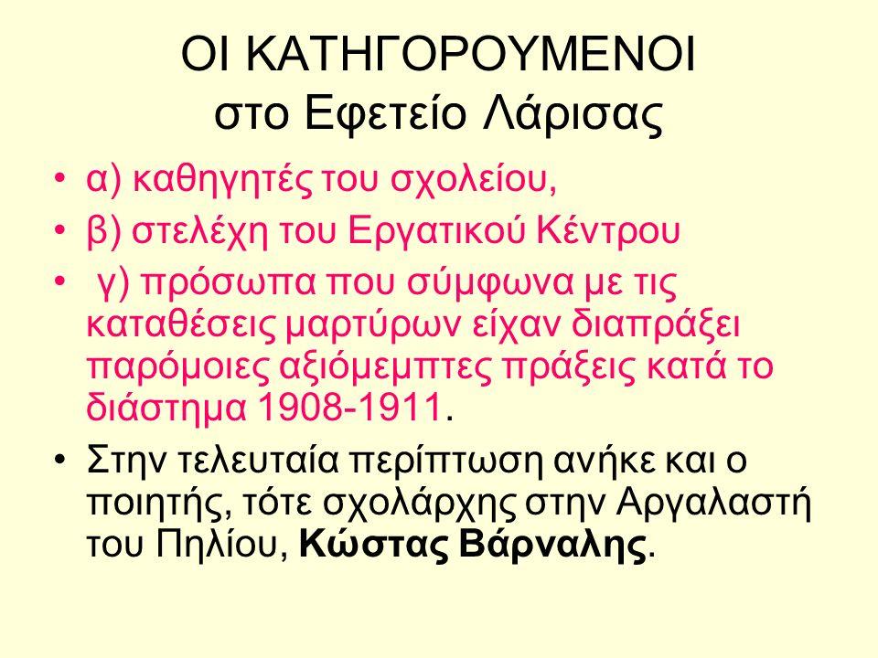 ΟΙ ΚΑΤΗΓΟΡΟΥΜΕΝΟΙ στο Εφετείο Λάρισας α) καθηγητές του σχολείου, β) στελέχη του Εργατικού Κέντρου γ) πρόσωπα που σύμφωνα με τις καταθέσεις μαρτύρων είχαν διαπράξει παρόμοιες αξιόμεμπτες πράξεις κατά το διάστημα 1908-1911.