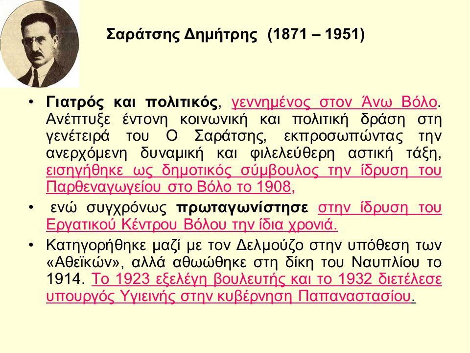 Σαράτσης Δημήτρης (1871 – 1951) Γιατρός και πολιτικός, γεννημένος στον Άνω Βόλο.