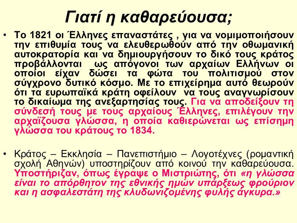 Γιατί η καθαρεύουσα; Το 1821 οι Έλληνες επαναστάτες, για να νομιμοποιήσουν την επιθυμία τους να ελευθερωθούν από την οθωμανική αυτοκρατορία και να δημιουργήσουν το δικό τους κράτος προβάλλονται ως απόγονοι των αρχαίων Ελλήνων οι οποίοι είχαν δώσει τα φώτα του πολιτισμού στον σύγχρονο δυτικό κόσμο.