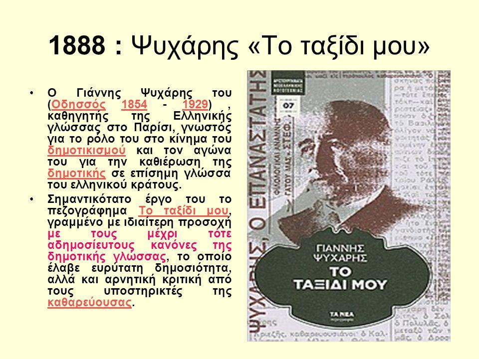 1888 : Ψυχάρης «Το ταξίδι μου» Ο Γιάννης Ψυχάρης του (Οδησσός 1854 - 1929), καθηγητής της Ελληνικής γλώσσας στο Παρίσι, γνωστός για το ρόλο του στο κίνημα του δημοτικισμού και τον αγώνα του για την καθιέρωση της δημοτικής σε επίσημη γλώσσα του ελληνικού κράτους.Οδησσός18541929 δημοτικισμού δημοτικής Σημαντικότατο έργο του το πεζογράφημα Το ταξίδι μου, γραμμένο με ιδιαίτερη προσοχή με τους μέχρι τότε αδημοσίευτους κανόνες της δημοτικής γλώσσας, το οποίο έλαβε ευρύτατη δημοσιότητα, αλλά και αρνητική κριτική από τους υποστηρικτές της καθαρεύουσας.Το ταξίδι μου καθαρεύουσας