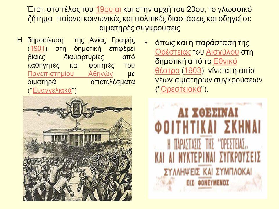 Έτσι, στο τέλος του 19ου αι και στην αρχή του 20ου, το γλωσσικό ζήτημα παίρνει κοινωνικές και πολιτικές διαστάσεις και οδηγεί σε αιματηρές συγκρούσεις19ου αι Η δημοσίευση της Αγίας Γραφής (1901) στη δημοτική επιφέρει βίαιες διαμαρτυρίες από καθηγητές και φοιτητές του Πανεπιστημίου Αθηνών με αιματηρά αποτελέσματα ( Ευαγγελιακά )1901 Πανεπιστημίου ΑθηνώνΕυαγγελιακά όπως και η παράσταση της Ορέστειας του Αισχύλου στη δημοτική από το Εθνικό θέατρο (1903), γίνεται η αιτία νέων αιματηρών συγκρούσεων ( Ορεστειακά ).