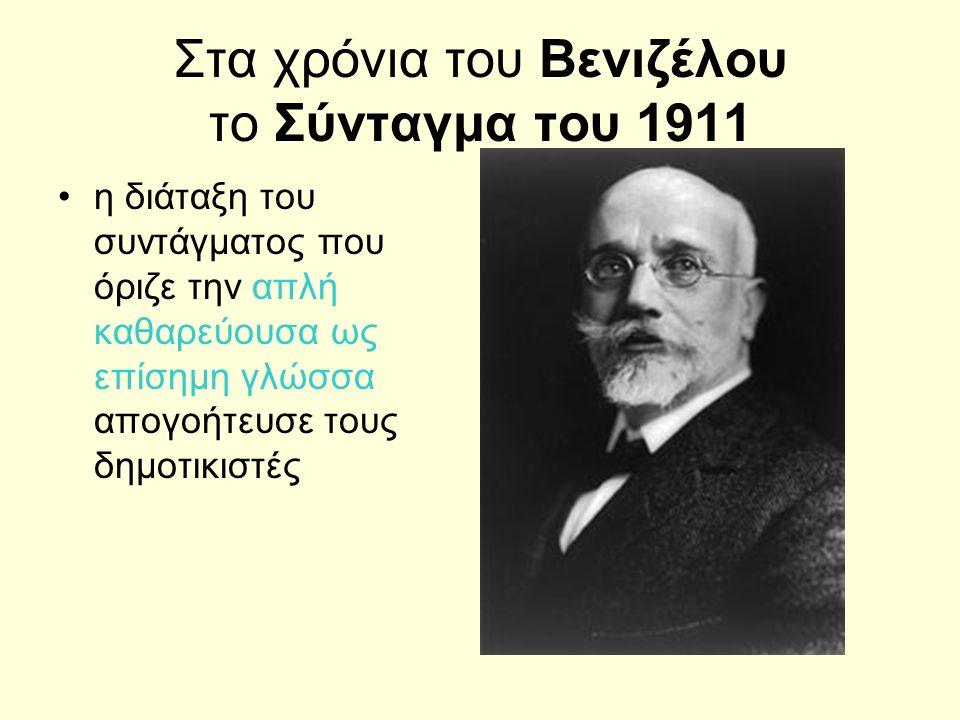 Στα χρόνια του Βενιζέλου το Σύνταγμα του 1911 η διάταξη του συντάγματος που όριζε την απλή καθαρεύουσα ως επίσημη γλώσσα απογοήτευσε τους δημοτικιστές