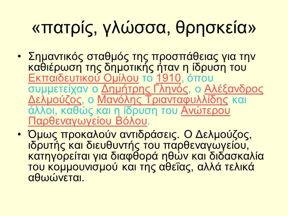 «πατρίς, γλώσσα, θρησκεία» Σημαντικός σταθμός της προσπάθειας για την καθιέρωση της δημοτικής ήταν η ίδρυση του Εκπαιδευτικού Ομίλου το 1910, όπου συμμετείχαν ο Δημήτρης Γληνός, ο Αλέξανδρος Δελμούζος, ο Μανόλης Τριανταφυλλίδης και άλλοι, καθώς και η ίδρυση του Ανώτερου Παρθεναγωγείου Βόλου.