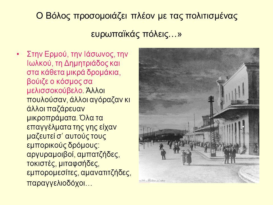 Ο Βόλος προσομοιάζει πλέον με τας πολιτισμένας ευρωπαϊκάς πόλεις…» Στην Ερμού, την Ιάσωνος, την Ιωλκού, τη Δημητριάδος και στα κάθετα μικρά δρομάκια, βούιζε ο κόσμος σα μελισσοκούβελο.