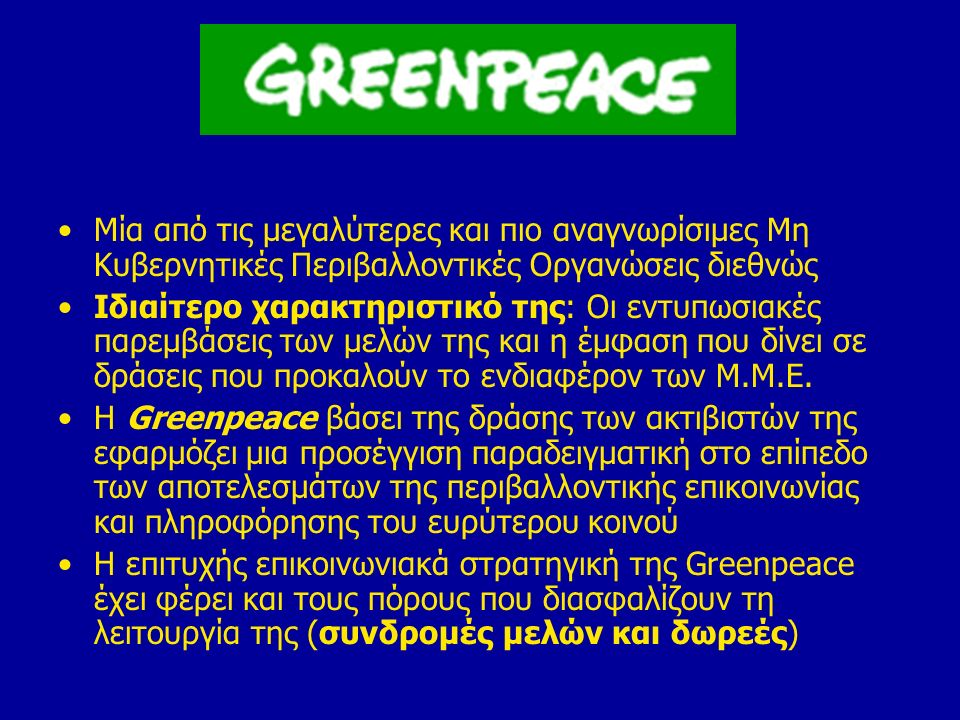 Εν κατακλείδι η μέθοδος σχεδιασμού δράσης από την Greenpeace: Ανάλυση της κατάστασης (έρευνα, συγκέντρωση και αξιολόγηση στοιχείων) Προσδιορισμός των εμπλεκομένων φορέων και των ρόλων τους Σχεδιασμός συγκεκριμένων και αποτελεσματικών δράσεων Στην περίπτωση της συγκεκριμένης ΜΚΟ, προτίμηση σε δράσεις εντυπωσιασμού που στοχεύουν να προκαλέσουν το ενδιαφέρον των Μ.Μ.Ε.