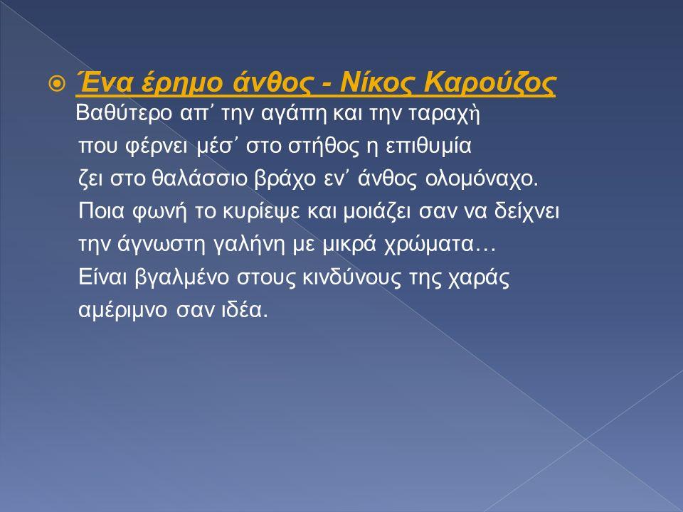  Ένα έρημο άνθος - Νίκος Καρούζος Βαθύτερο απ ᾿ την αγάπη και την ταραχ ὴ που φέρνει μέσ ᾿ στο στήθος η επιθυμία ζει στο θαλάσσιο βράχο εν ᾿ άνθος ολομόναχο.