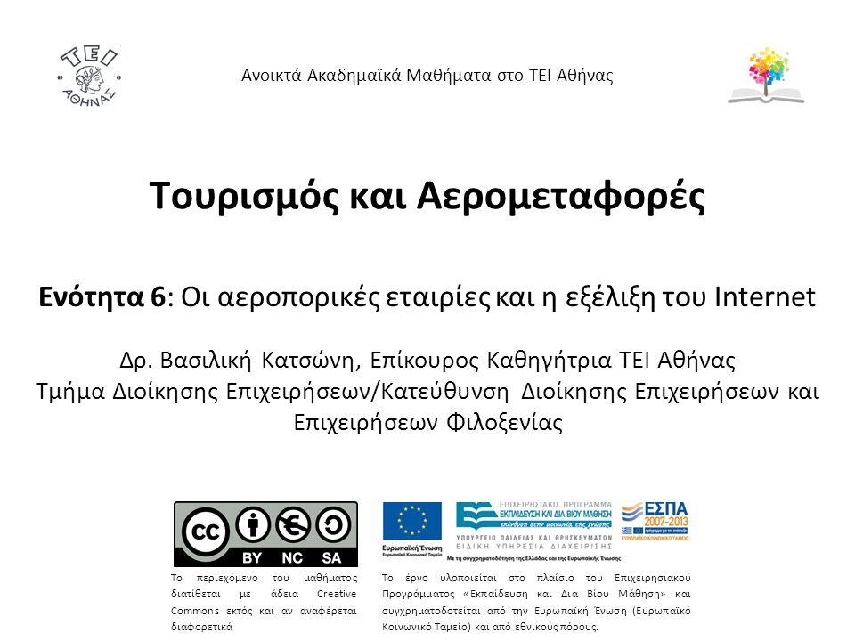 Τουρισμός και Αερομεταφορές Ενότητα 6: Οι αεροπορικές εταιρίες και η εξέλιξη του Internet Δρ. Βασιλική Κατσώνη, Επίκουρος Καθηγήτρια ΤΕΙ Αθήνας Τμήμα