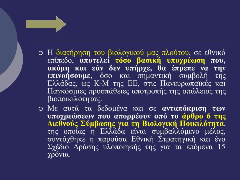  Η διατήρηση του βιολογικού μας πλούτου, σε εθνικό επίπεδο, αποτελεί τόσο βασική υποχρέωση που, ακόμη και εάν δεν υπήρχε, θα έπρεπε να την επινοήσουμε, όσο και σημαντική συμβολή της Ελλάδας, ως Κ-Μ της ΕΕ, στις Πανευρωπαϊκές και Παγκόσμιες προσπάθειες αποτροπής της απώλειας της βιοποικιλότητας.