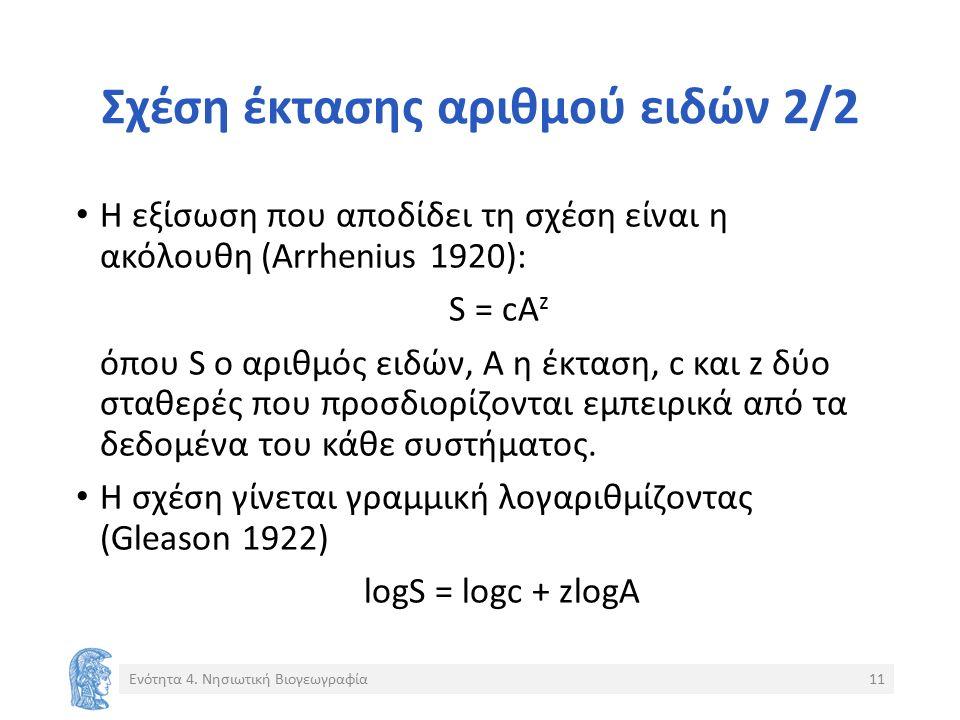 Σχέση έκτασης αριθμού ειδών 2/2 Η εξίσωση που αποδίδει τη σχέση είναι η ακόλουθη (Arrhenius 1920): S = cA z όπου S ο αριθμός ειδών, Α η έκταση, c και z δύο σταθερές που προσδιορίζονται εμπειρικά από τα δεδομένα του κάθε συστήματος.
