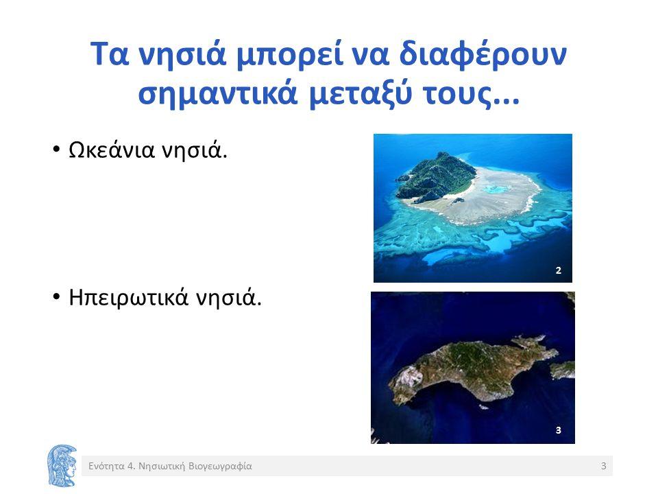 Τα νησιά μπορεί να διαφέρουν σημαντικά μεταξύ τους... Ωκεάνια νησιά. Ηπειρωτικά νησιά. Ενότητα 4. Νησιωτική Βιογεωγραφία3 2 3