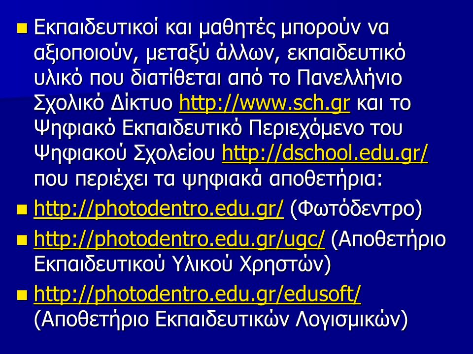 Εκπαιδευτικοί και μαθητές μπορούν να αξιοποιούν, μεταξύ άλλων, εκπαιδευτικό υλικό που διατίθεται από το Πανελλήνιο Σχολικό Δίκτυο http://www.sch.gr και το Ψηφιακό Εκπαιδευτικό Περιεχόμενο του Ψηφιακού Σχολείου http://dschool.edu.gr/ που περιέχει τα ψηφιακά αποθετήρια: Εκπαιδευτικοί και μαθητές μπορούν να αξιοποιούν, μεταξύ άλλων, εκπαιδευτικό υλικό που διατίθεται από το Πανελλήνιο Σχολικό Δίκτυο http://www.sch.gr και το Ψηφιακό Εκπαιδευτικό Περιεχόμενο του Ψηφιακού Σχολείου http://dschool.edu.gr/ που περιέχει τα ψηφιακά αποθετήρια:http://www.sch.grhttp://dschool.edu.gr/http://www.sch.grhttp://dschool.edu.gr/ http://photodentro.edu.gr/ (Φωτόδεντρο) http://photodentro.edu.gr/ (Φωτόδεντρο) http://photodentro.edu.gr/ http://photodentro.edu.gr/ http://photodentro.edu.gr/ugc/ (Αποθετήριο Εκπαιδευτικού Υλικού Χρηστών) http://photodentro.edu.gr/ugc/ (Αποθετήριο Εκπαιδευτικού Υλικού Χρηστών) http://photodentro.edu.gr/ugc/ http://photodentro.edu.gr/ugc/ http://photodentro.edu.gr/edusoft/ (Αποθετήριο Εκπαιδευτικών Λογισμικών) http://photodentro.edu.gr/edusoft/ (Αποθετήριο Εκπαιδευτικών Λογισμικών) http://photodentro.edu.gr/edusoft/ http://photodentro.edu.gr/edusoft/