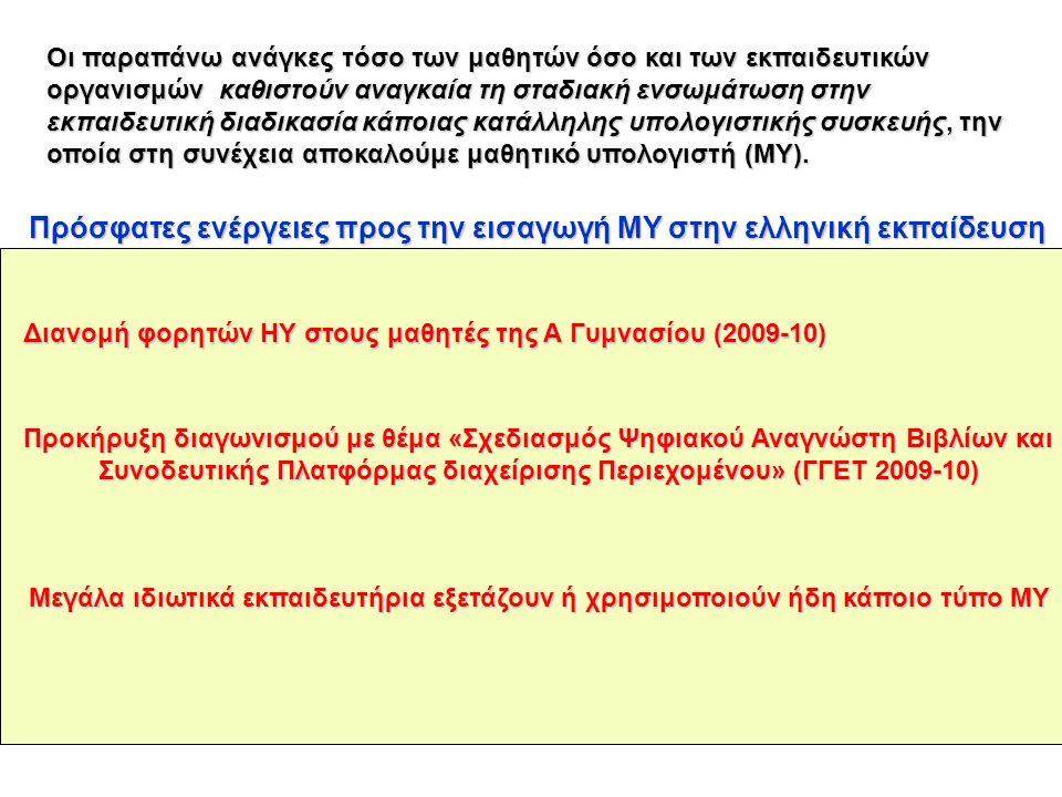 Πρόσφατες ενέργειες προς την εισαγωγή ΜΥ στην ελληνική εκπαίδευση Οι παραπάνω ανάγκες τόσο των μαθητών όσο και των εκπαιδευτικών οργανισμών καθιστούν αναγκαία τη σταδιακή ενσωμάτωση στην εκπαιδευτική διαδικασία κάποιας κατάλληλης υπολογιστικής συσκευής, την οποία στη συνέχεια αποκαλούμε μαθητικό υπολογιστή (ΜΥ).