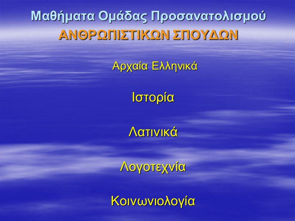 Μαθήματα Ομάδας Προσανατολισμού ΑΝΘΡΩΠΙΣΤΙΚΩΝ ΣΠΟΥΔΩΝ Αρχαία Ελληνικά ΙστορίαΛατινικάΛογοτεχνίαΚοινωνιολογία