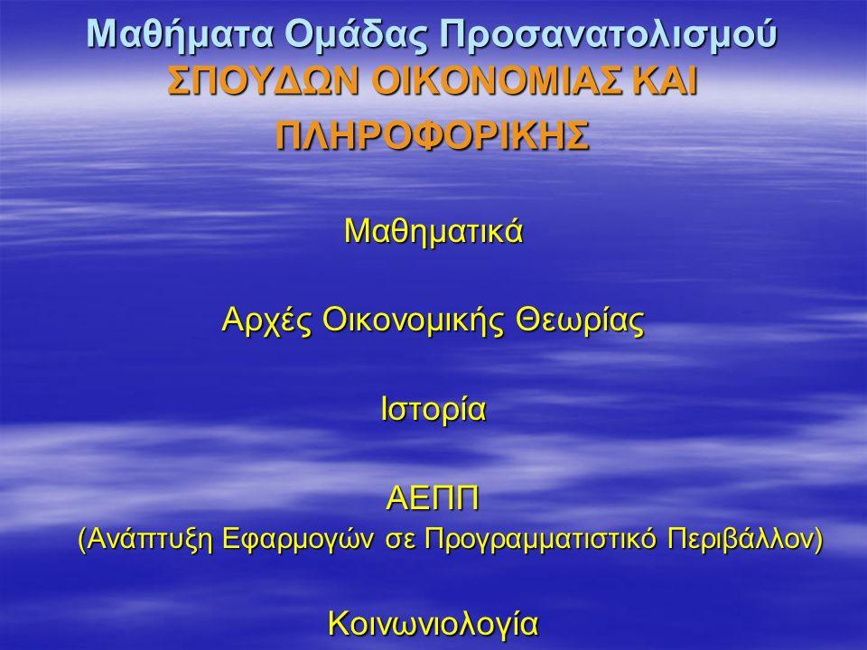 Μαθήματα Ομάδας Προσανατολισμού ΣΠΟΥΔΩΝ ΟΙΚΟΝΟΜΙΑΣ ΚΑΙ ΠΛΗΡΟΦΟΡΙΚΗΣ Μαθηματικά Αρχές Οικονομικής Θεωρίας ΙστορίαΑΕΠΠ (Ανάπτυξη Εφαρμογών σε Προγραμματιστικό Περιβάλλον) (Ανάπτυξη Εφαρμογών σε Προγραμματιστικό Περιβάλλον)Κοινωνιολογία