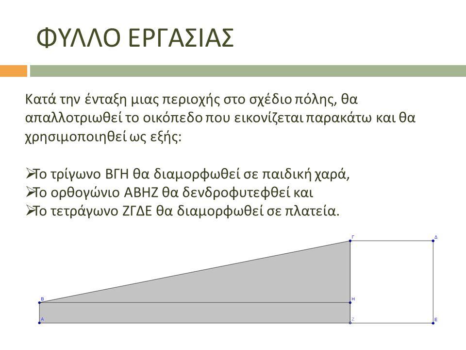 ΦΥΛΛΟ ΕΡΓΑΣΙΑΣ Κατά την ένταξη μιας περιοχής στο σχέδιο πόλης, θα απαλλοτριωθεί το οικόπεδο που εικονίζεται παρακάτω και θα χρησιμοποιηθεί ως εξής :  Το τρίγωνο ΒΓΗ θα διαμορφωθεί σε παιδική χαρά,  Το ορθογώνιο ΑΒΗΖ θα δενδροφυτεφθεί και  Το τετράγωνο ΖΓΔΕ θα διαμορφωθεί σε πλατεία.