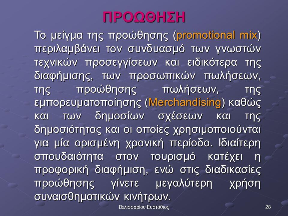 27Βελισσαρίου Ευστάθιος ΤΑ 8 P ΤΟΥ ΤΟΥΡΙΣΤΙΚΟΥ ΜΑΡΚΕΤΙΝΓΚ (Morrison Alastair, 1999) 1 ον Το Προϊόν (Product) 2 ον Τις Πράξεις Συνεργασίας (Partnership) 3 ον Τα Πρόσωπα (People) 4 ον Το Πακετάρισμα (Packaging) 5 ον Τον Προγραμματισμό (Programming) 6 ον Την Περιοχή (Place) 7 ον Την Προώθηση (Promotion) Την Προώθηση (Promotion)Την Προώθηση (Promotion) 8 ον Το Ποσό Τιμής (Price)