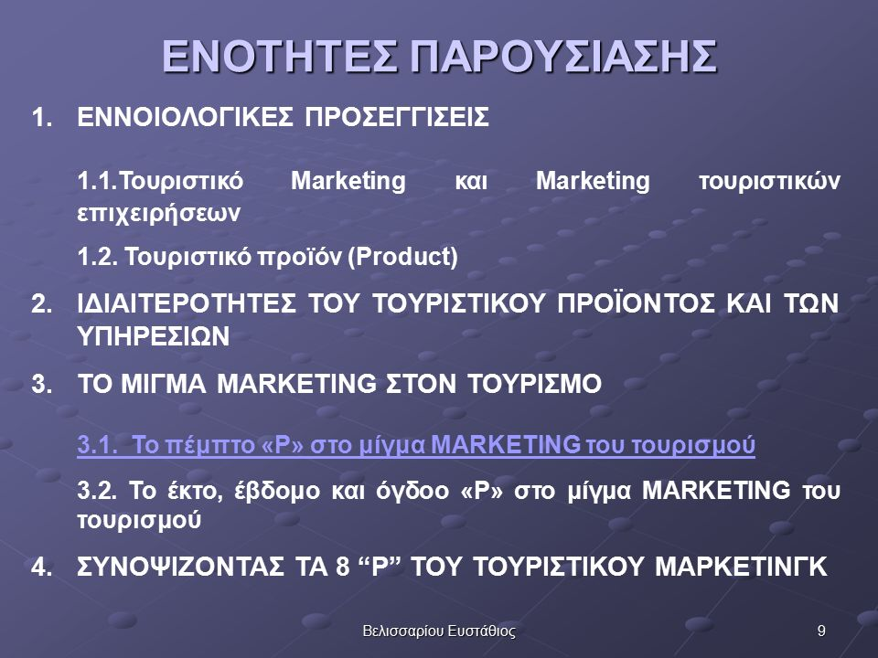 9Βελισσαρίου Ευστάθιος ΕΝΟΤΗΤΕΣ ΠΑΡΟΥΣΙΑΣΗΣ 1.ΕΝΝΟΙΟΛΟΓΙΚΕΣ ΠΡΟΣΕΓΓΙΣΕΙΣ 1.1.Τουριστικό Marketing και Marketing τουριστικών επιχειρήσεων 1.2.