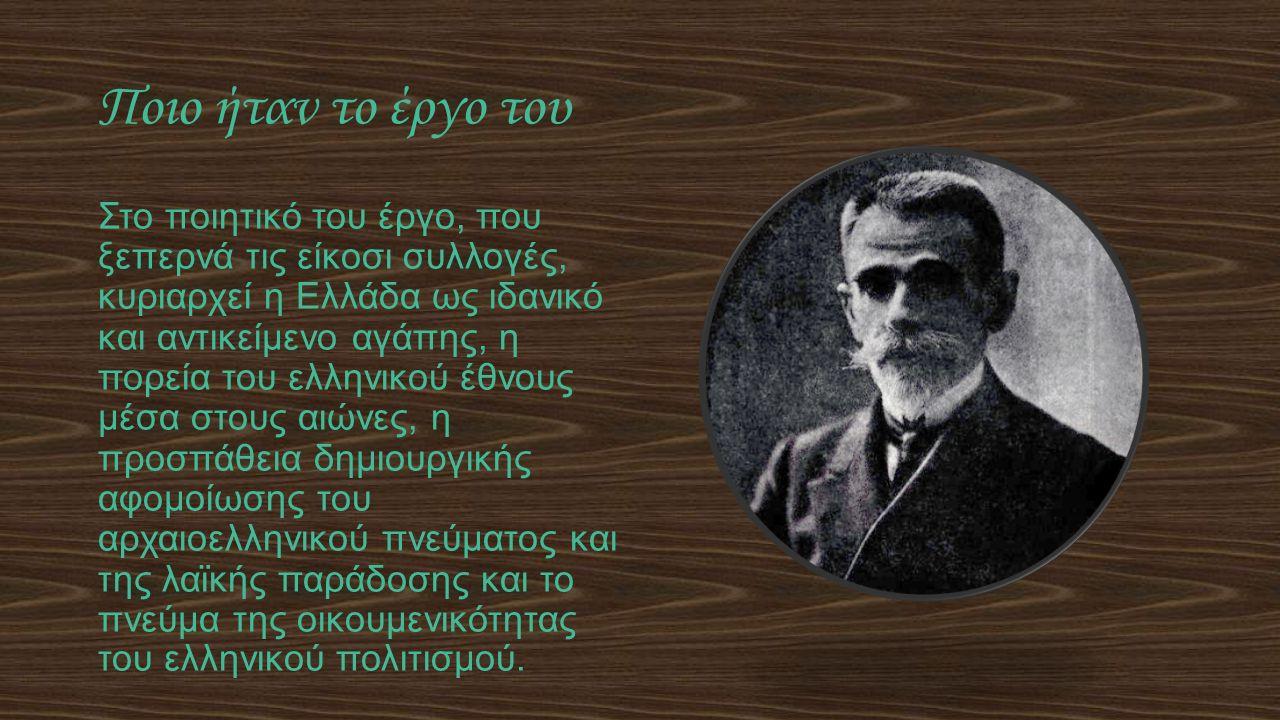 Ποιο ήταν το έργο του Στο ποιητικό του έργο, που ξεπερνά τις είκοσι συλλογές, κυριαρχεί η Ελλάδα ως ιδανικό και αντικείμενο αγάπης, η πορεία του ελληνικού έθνους μέσα στους αιώνες, η προσπάθεια δημιουργικής αφομοίωσης του αρχαιοελληνικού πνεύματος και της λαϊκής παράδοσης και το πνεύμα της οικουμενικότητας του ελληνικού πολιτισμού.