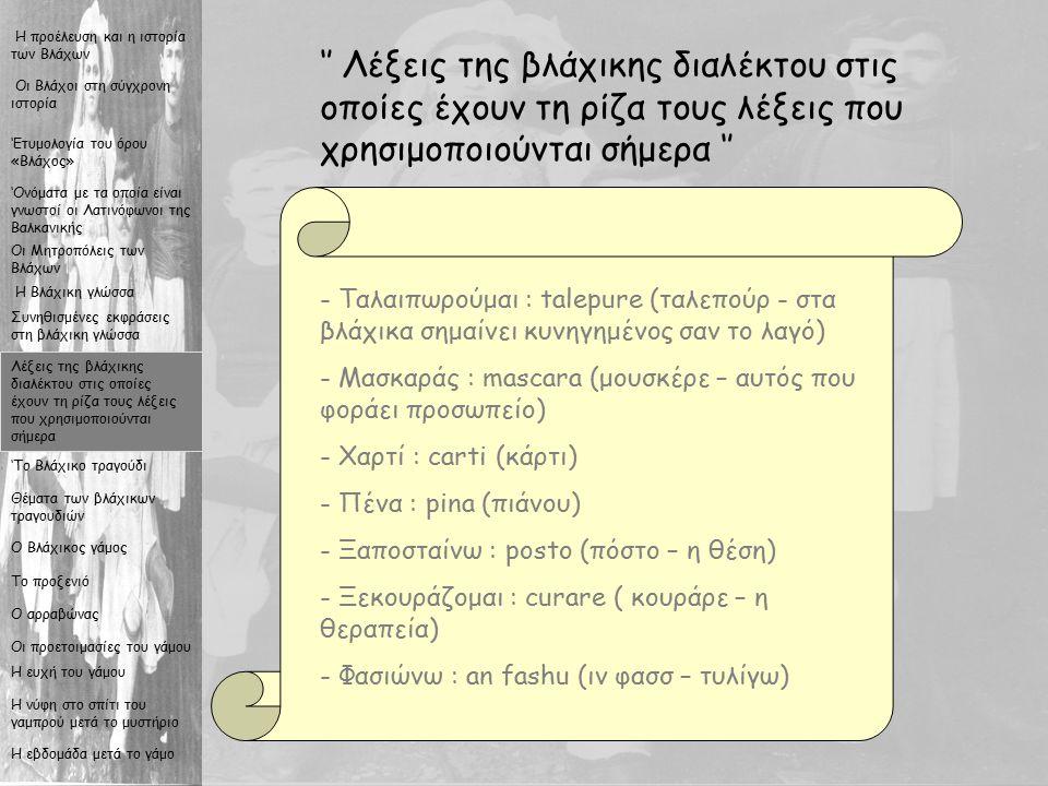 9 '' Λέξεις της βλάχικης διαλέκτου στις οποίες έχουν τη ρίζα τους λέξεις που χρησιμοποιούνται σήμερα '' - Ταλαιπωρούμαι : talepure (ταλεπούρ - στα βλάχικα σημαίνει κυνηγημένος σαν το λαγό) - Μασκαράς : mascara (μουσκέρε – αυτός που φοράει προσωπείο) - Χαρτί : carti (κάρτι) - Πένα : pina (πιάνου) - Ξαποσταίνω : posto (πόστο – η θέση) εκουράζομαι : curare ( κουράρε – η θεραπεία) - Φασιώνω : an fashu (ιν φασσ – τυλίγω) Οι Βλάχοι στη σύγχρονη ιστορία Η προέλευση και η ιστορία των Βλάχων Η Βλάχικη γλώσσα Συνηθισμένες εκφράσεις στη βλάχικη γλώσσα Λέξεις της βλάχικης διαλέκτου στις οποίες έχουν τη ρίζα τους λέξεις που χρησιμοποιούνται σήμερα 'Το Βλάχικο τραγούδι Θέματα των βλάχικων τραγουδιών Ο Βλάχικος γάμος Το προξενιό Ο αρραβώνας Οι προετοιμασίες του γάμου Η ευχή του γάμου Η νύφη στο σπίτι του γαμπρού μετά το μυστήριο Η εβδομάδα μετά το γάμο Οι Μητροπόλεις των Βλάχων 'Ονόματα με τα οποία είναι γνωστοί οι Λατινόφωνοι της Βαλκανικής 'Ετυμολογία του όρου «Βλάχος»