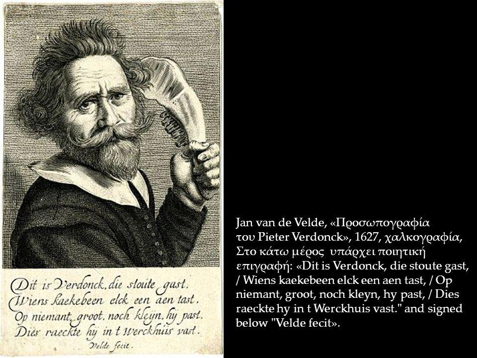 Jan van de Velde, «Προσωπογραφία του Pieter Verdonck», 1627, χαλκογραφία, Στο κάτω μέρος υπάρχει ποιητική επιγραφή: «Dit is Verdonck, die stoute gast, / Wiens kaekebeen elck een aen tast, / Op niemant, groot, noch kleyn, hy past, / Dies raeckte hy in t Werckhuis vast. and signed below Velde fecit».