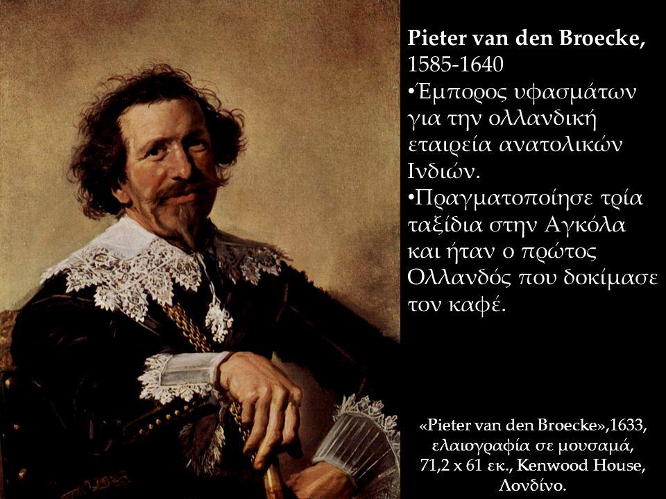«Pieter van den Broecke»,1633, ελαιογραφία σε μουσαμά, 71,2 x 61 εκ., Kenwood House, Λονδίνο. Pieter van den Broecke, 1585-1640 Έμπορος υφασμάτων για