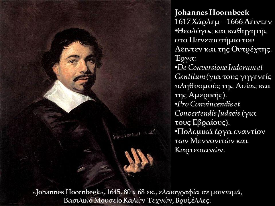 Johannes Hoornbeek 1617 Χάρλεμ – 1666 Λέιντεν Θεολόγος και καθηγητής στο Πανεπιστήμιο του Λέιντεν και της Ουτρέχτης. Έργα: De Conversione Indorum et G