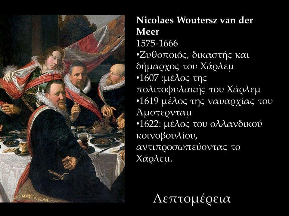 Nicolaes Woutersz van der Meer 1575-1666 Ζυθοποιός, δικαστής και δήμαρχος του Χάρλεμ 1607 :μέλος της πολιτοφυλακής του Χάρλεμ 1619 μέλος της ναυαρχίας του Άμστερνταμ 1622: μέλος του ολλανδικού κοινοβουλίου, αντιπροσωπεύοντας το Χάρλεμ.