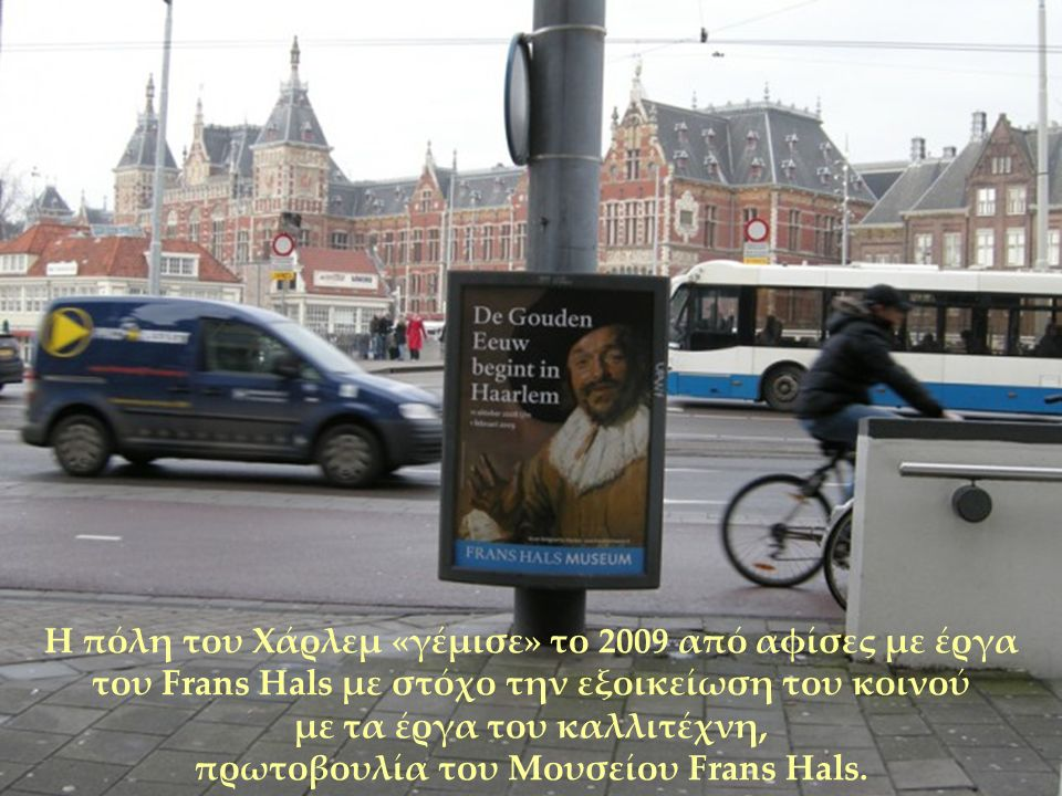 Η πόλη του Χάρλεμ «γέμισε» το 2009 από αφίσες με έργα του Frans Hals με στόχο την εξοικείωση του κοινού με τα έργα του καλλιτέχνη, πρωτοβουλία του Μουσείου Frans Hals.