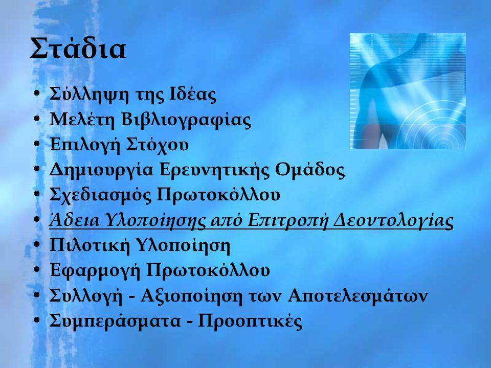 Στάδια Σύλληψη της Ιδέας Μελέτη Βιβλιογραφίας Επιλογή Στόχου Δημιουργία Ερευνητικής Ομάδος Σχεδιασμός Πρωτοκόλλου Άδεια Υλοποίησης από Επιτροπή Δεοντολογίας Πιλοτική Υλοποίηση Εφαρμογή Πρωτοκόλλου Συλλογή - Αξιοποίηση των Αποτελεσμάτων Συμπεράσματα - Προοπτικές