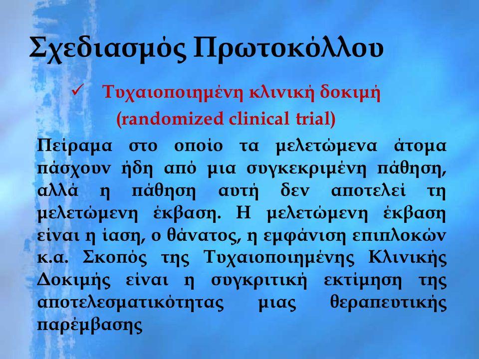 Σχεδιασμός Πρωτοκόλλου Τυχαιοποιημένη κλινική δοκιμή (randomized clinical trial) Πείραμα στο οποίο τα μελετώμενα άτομα πάσχουν ήδη από μια συγκεκριμένη πάθηση, αλλά η πάθηση αυτή δεν αποτελεί τη μελετώμενη έκβαση.