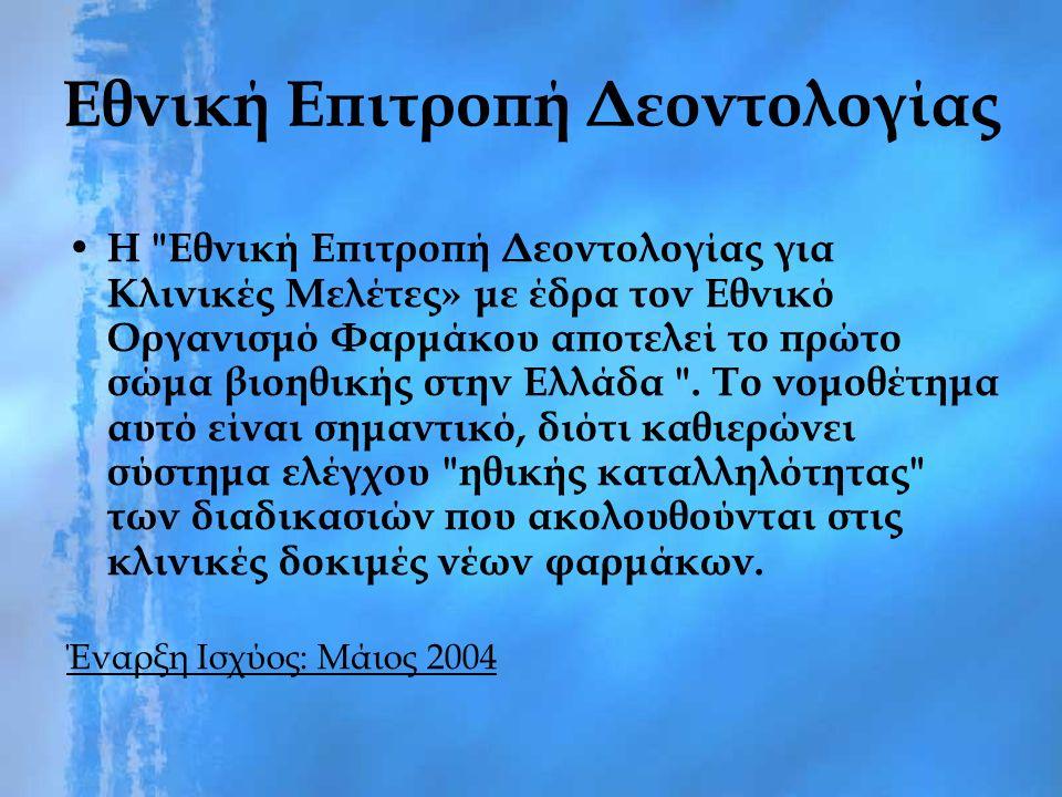 Εθνική Επιτροπή Δεοντολογίας Η Εθνική Επιτροπή Δεοντολογίας για Κλινικές Μελέτες» με έδρα τον Εθνικό Οργανισμό Φαρμάκου αποτελεί το πρώτο σώμα βιοηθικής στην Ελλάδα .