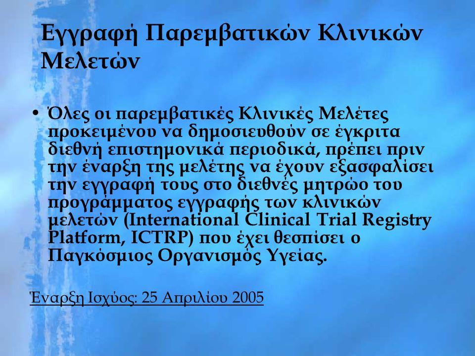 Εγγραφή Παρεμβατικών Κλινικών Μελετών Όλες οι παρεμβατικές Κλινικές Μελέτες προκειμένου να δημοσιευθούν σε έγκριτα διεθνή επιστημονικά περιοδικά, πρέπει πριν την έναρξη της μελέτης να έχουν εξασφαλίσει την εγγραφή τους στο διεθνές μητρώο του προγράμματος εγγραφής των κλινικών μελετών (International Clinical Trial Registry Platform, ICTRP) που έχει θεσπίσει ο Παγκόσμιος Οργανισμός Υγείας.