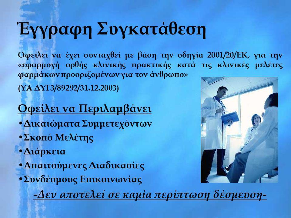 Έγγραφη Συγκατάθεση Οφείλει να έχει συνταχθεί με βάση την οδηγία 2001/20/ΕΚ, για την «εφαρμογή ορθής κλινικής πρακτικής κατά τις κλινικές μελέτες φαρμάκων προοριζομένων για τον άνθρωπο» (ΥΑ ΔΥΓ3/89292/31.12.2003) Οφείλει να Περιλαμβάνει Δικαιώματα Συμμετεχόντων Σκοπό Μελέτης Διάρκεια Απαιτούμενες Διαδικασίες Συνδέσμους Επικοινωνίας -Δεν αποτελεί σε καμία περίπτωση δέσμευση-