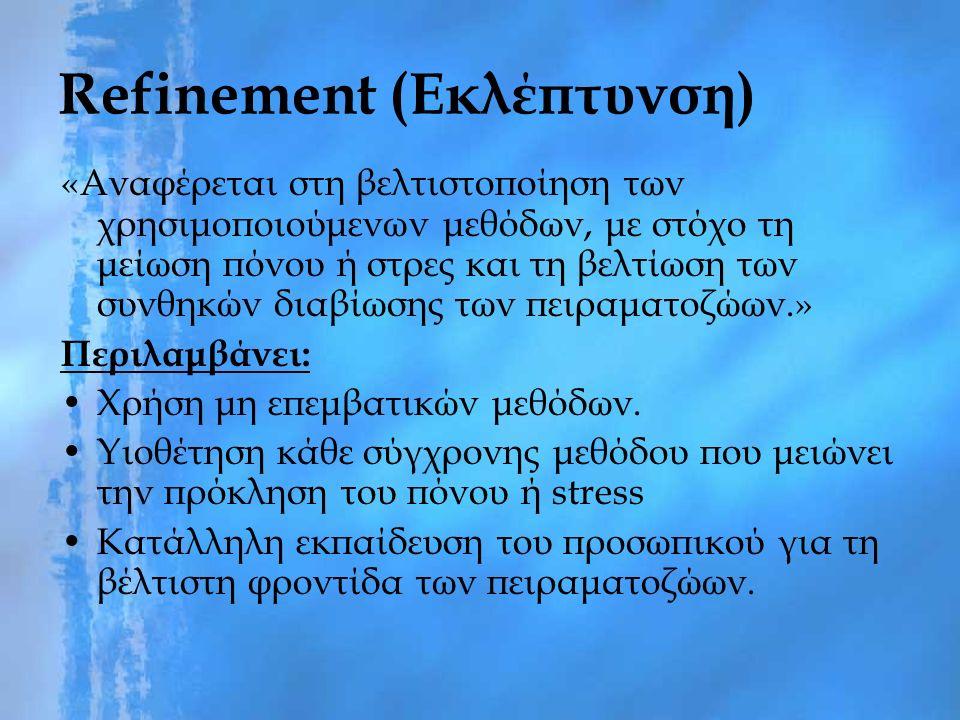 Refinement (Εκλέπτυνση) «Αναφέρεται στη βελτιστοποίηση των χρησιμοποιούμενων μεθόδων, με στόχο τη μείωση πόνου ή στρες και τη βελτίωση των συνθηκών διαβίωσης των πειραματοζώων.» Περιλαμβάνει: Χρήση μη επεμβατικών μεθόδων.