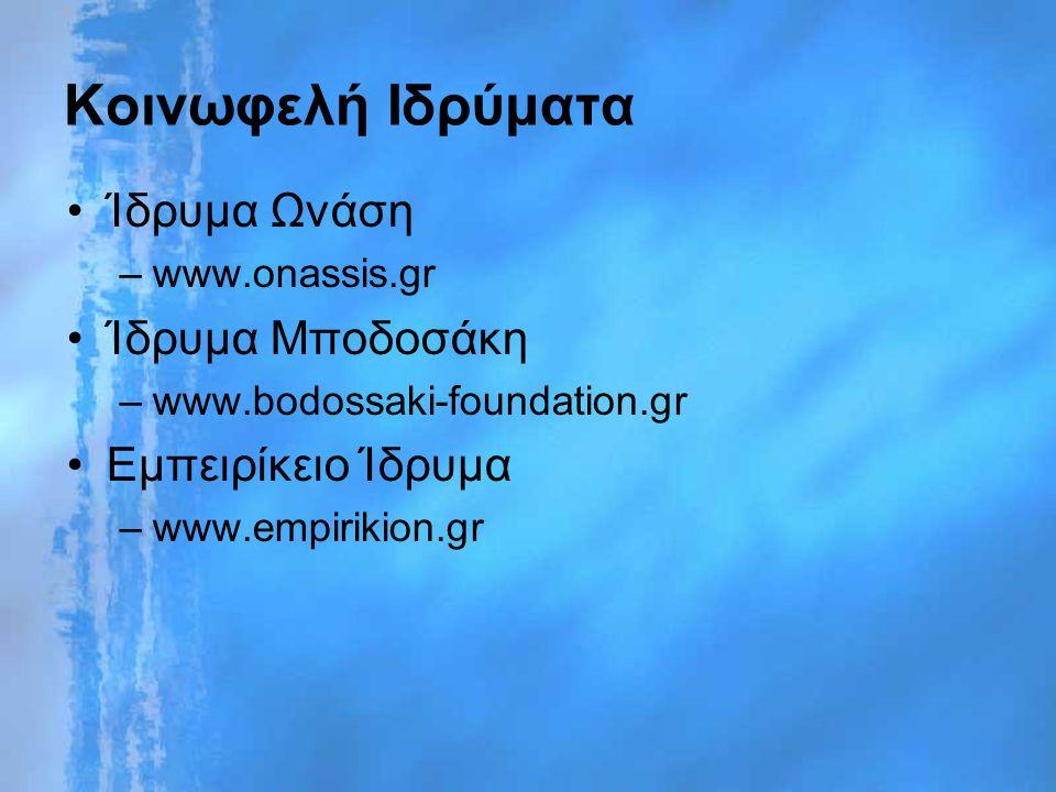 Κοινωφελή Ιδρύματα Ίδρυμα Ωνάση –www.onassis.gr Ίδρυμα Μποδοσάκη –www.bodossaki-foundation.gr Εμπειρίκειο Ίδρυμα –www.empirikion.gr