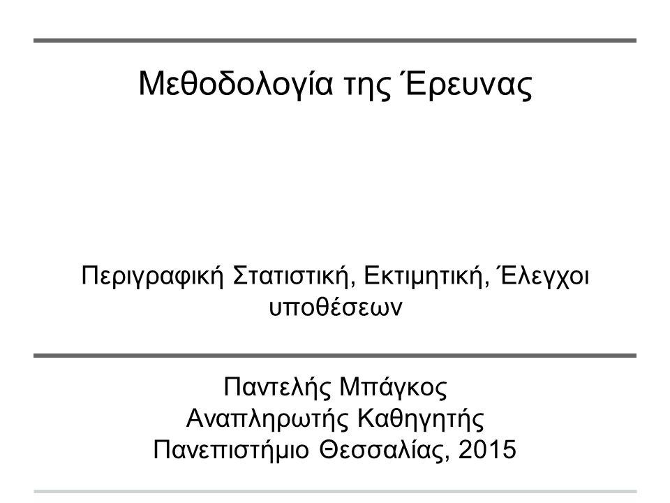 Μεθοδολογία της Έρευνας Περιγραφική Στατιστική, Εκτιμητική, Έλεγχοι υποθέσεων Παντελής Μπάγκος Αναπληρωτής Καθηγητής Πανεπιστήμιο Θεσσαλίας, 2015