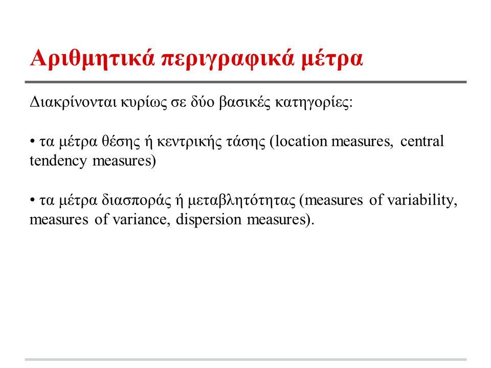 Αριθμητικά περιγραφικά μέτρα Διακρίνονται κυρίως σε δύο βασικές κατηγορίες: τα μέτρα θέσης ή κεντρικής τάσης (location measures, central tendency measures) τα μέτρα διασποράς ή μεταβλητότητας (measures of variability, measures of variance, dispersion measures).