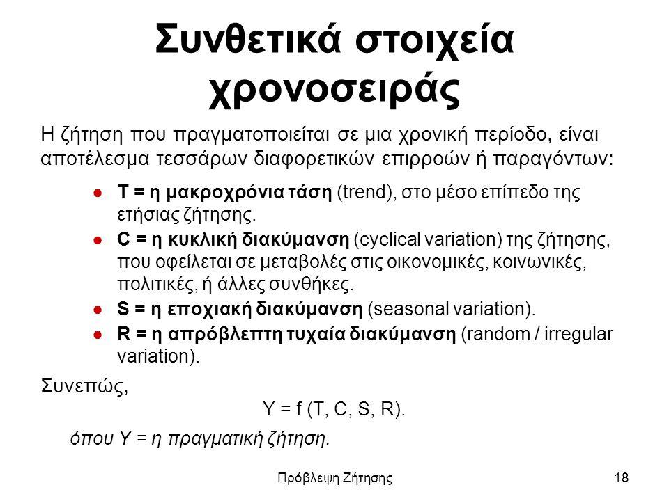 Συνθετικά στοιχεία χρονοσειράς Η ζήτηση που πραγματοποιείται σε μια χρονική περίοδο, είναι αποτέλεσμα τεσσάρων διαφορετικών επιρροών ή παραγόντων: ●Τ