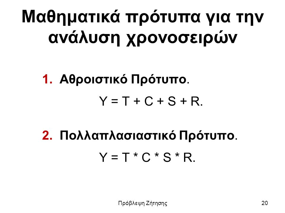 Μαθηματικά πρότυπα για την ανάλυση χρονοσειρών 1. Αθροιστικό Πρότυπο. Y = T + C + S + R. 2. Πολλαπλασιαστικό Πρότυπο. Y = T * C * S * R. Πρόβλεψη Ζήτη