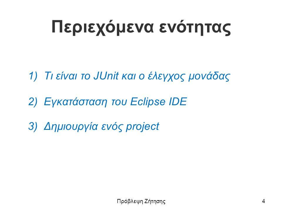 Περιεχόμενα ενότητας 1) Τι είναι το JUnit και ο έλεγχος μονάδας 2) Εγκατάσταση του Eclipse IDE 3)Δημιουργία ενός projectΔημιουργία ενός project Πρόβλε
