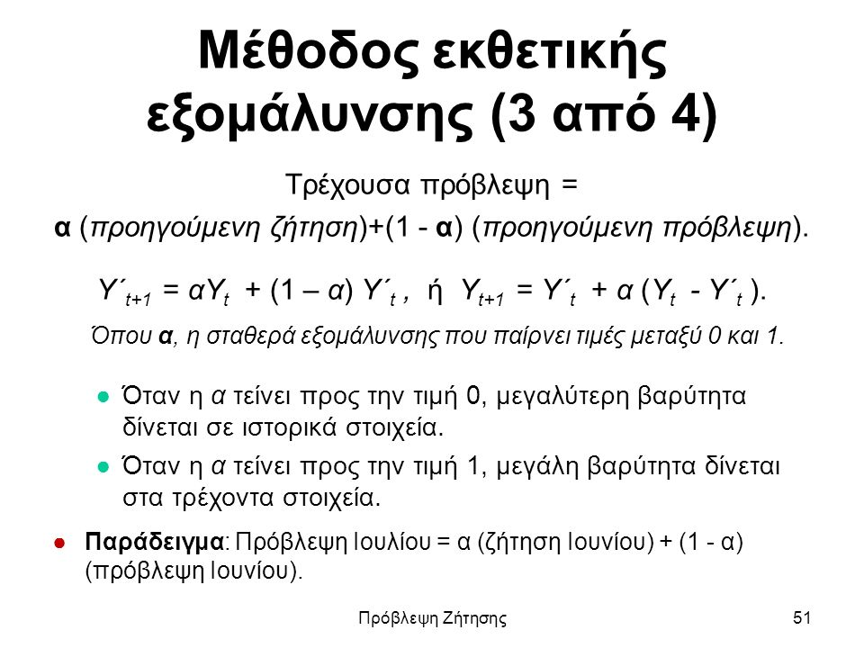 Μέθοδος εκθετικής εξομάλυνσης (3 από 4) Τρέχουσα πρόβλεψη = α (προηγούμενη ζήτηση)+(1 - α) (προηγούμενη πρόβλεψη). Υ΄ t+1 = αΥ t + (1 – α) Υ΄ t, ή Υ t