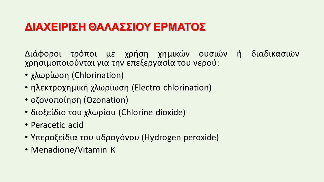 ΔΙΑΧΕΙΡΙΣΗ ΘΑΛΑΣΣΙΟΥ ΕΡΜΑΤΟΣ Διάφοροι τρόποι με χρήση χημικών ουσιών ή διαδικασιών χρησιμοποιούνται για την επεξεργασία του νερού: χλωρίωση (Chlorination) ηλεκτροχημική χλωρίωση (Electro chlorination) οζονοποίηση (Ozonation) διοξείδιο του χλωρίου (Chlorine dioxide) Peracetic acid Υπεροξείδια του υδρογόνου (Hydrogen peroxide) Menadione/Vitamin K