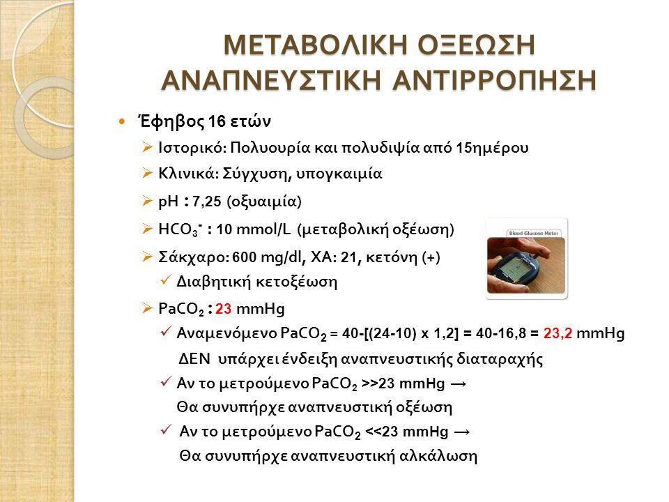 ΜΕΤΑΒΟΛΙΚΗ ΟΞΕΩΣΗ ΑΝΑΠΝΕΥΣΤΙΚΗ ΑΝΤΙΡΡΟΠΗΣΗ Έφηβος 16 ετών  Ιστορικό : Πολυουρία και πολυδιψία από 15 ημέρου  Κλινικά : Σύγχυση, υπογκαιμία  pH : 7,25 (οξυαιμία )  HCO 3 - : 10 mmol/L ( μεταβολική οξέωση )  Σάκχαρο : 600 mg/dl, ΧΑ : 21, κετόνη (+) Διαβητική κετοξέωση  PaCO 2 : 23 mmHg Αναμενόμενο PaCO 2 = 40-[(24-10) x 1,2] = 40-16,8 = 23,2 mmHg ΔΕΝ υπάρχει ένδειξη αναπνευστικής διαταραχής Αν το μετρούμενο PaCO 2 >>23 mmHg → Θα συνυπήρχε αναπνευστική οξέωση Αν το μετρούμενο PaCO 2 <<23 mmHg → Θα συνυπήρχε αναπνευστική αλκάλωση