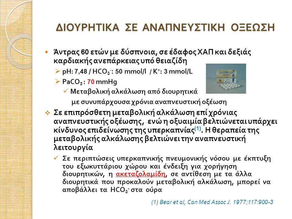ΔΙΟΥΡΗΤΙΚΑ ΣΕ ΑΝΑΠΝΕΥΣΤΙΚΗ ΟΞΕΩΣΗ Άντρας 60 ετών με δύσπνοια, σε έδαφος ΧΑΠ και δεξιάς καρδιακής ανεπάρκειας υπό θειαζίδη  pH : 7,48 / HCO 3 - : 50 mmol/l / Κ + : 3 mmol/L  PaCO 2 : 70 mmHg Μεταβολική αλκάλωση από διουρητικά με συνυπάρχουσα χρόνια αναπνευστική οξέωση  Σε επιπρόσθετη μεταβολική αλκάλωση επί χρόνιας αναπνευστικής οξέωσης, ενώ η οξυαιμία βελτιώνεται υπάρχει κίνδυνος επιδείνωσης της υπερκαπνίας (1).
